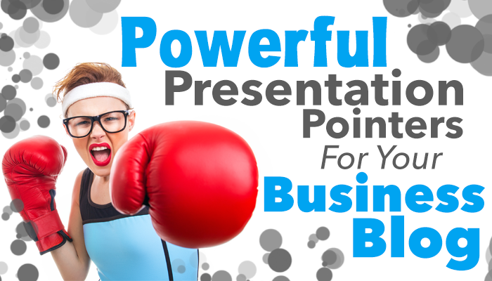 Powerful Presentation Pointers For Your Business Blog