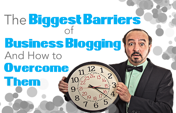 The Biggest Barriers of Business Blogging And How to Overcome Them