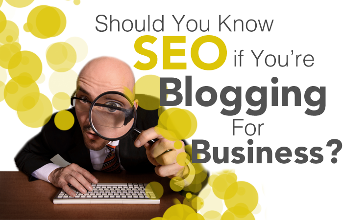 Should You Know SEO if You're Blogging for Business?
