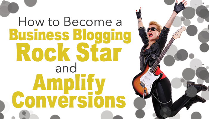 How to Become a Business Blogging Rock Star And Amplify Conversions