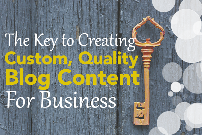 The Key to Creating Custom, Quality Blog Content For Business