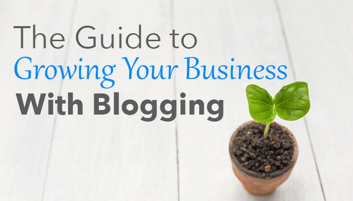The Guide to Growing Your Business With Blogging