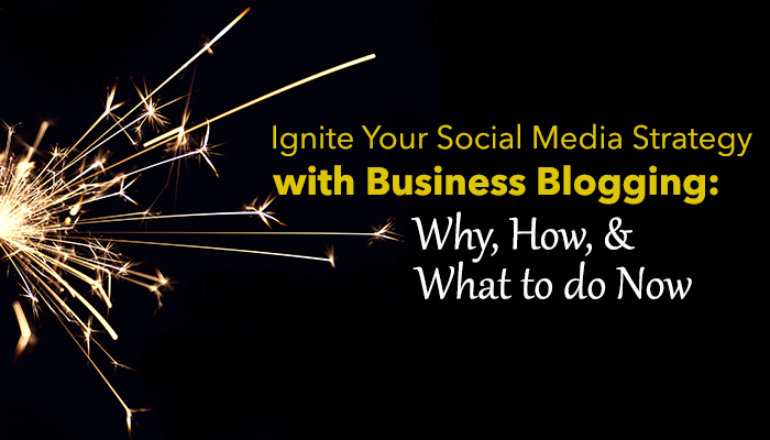 Ignite Your Social Media Strategy With Business Blogging: Why, How, & What to do Now