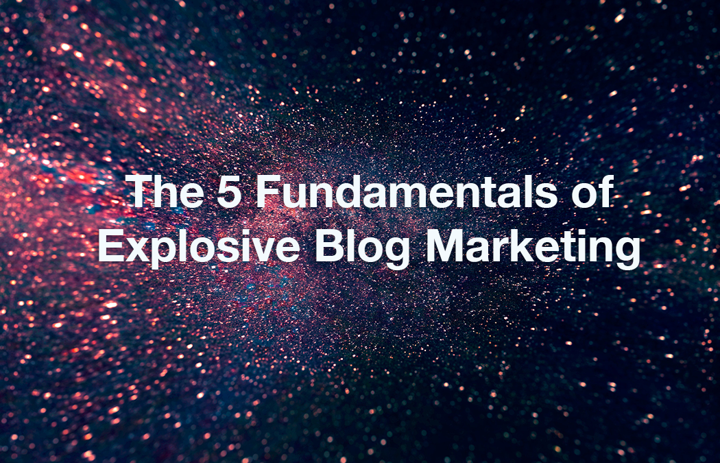 The 5 Fundamentals of Explosive Blog Marketing