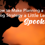 How to Make Planning a Blog Strategy a Little Less Spooky