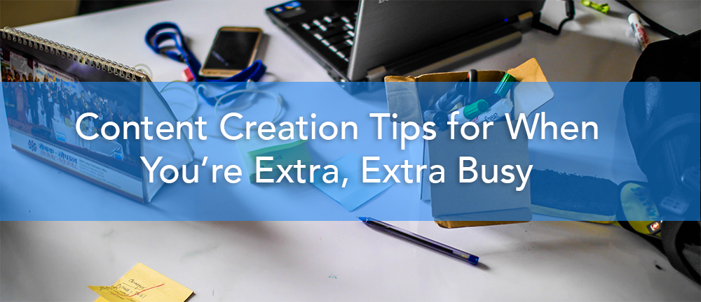 Content Creation Tips for When You're Extra, Extra Busy