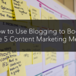 How to Use Blogging to Boost These 5 Content Marketing Metrics