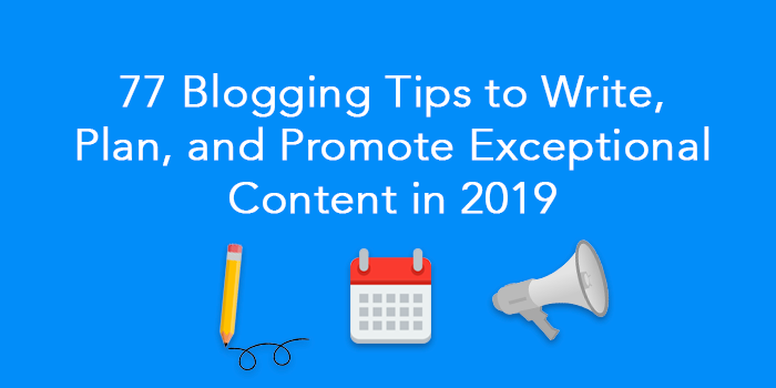 77 Blogging Tips to Write, Plan, and Promote Exceptional Content in 2019